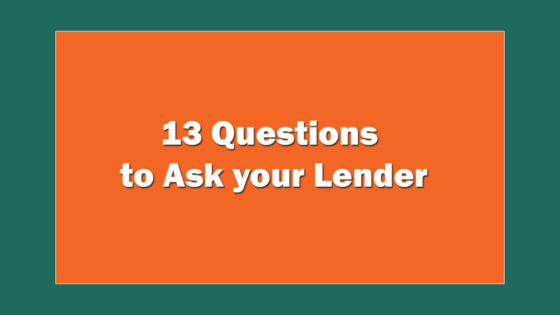 13 Questions To Ask Your Lender 8